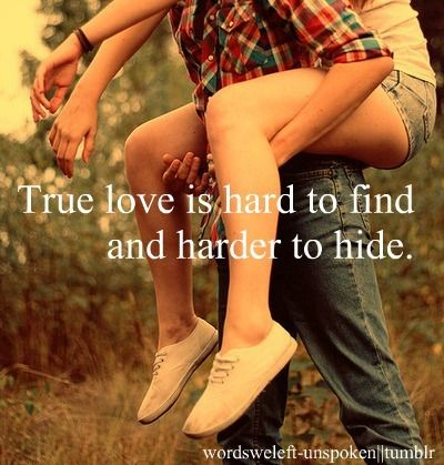 True love is hard to find and harder to hide.