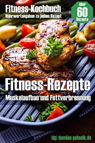 Fitness-Rezepte - Muskelaufbau und Fettverbrennung - schnell, einfach und gesund kochen, Muskeln aufbauen und Körperfett verlieren: Fitness-Kochbuch für Fitness-Rezepte