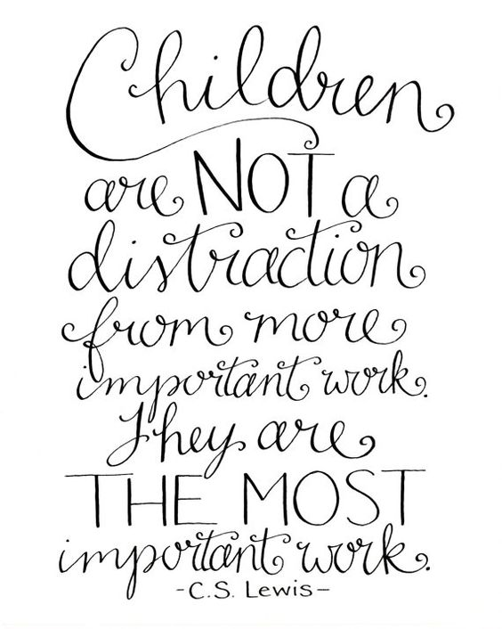 """""""Children are NOT a distraction from more important work. They are THE MOST important work."""" -C.S. Lewis"""