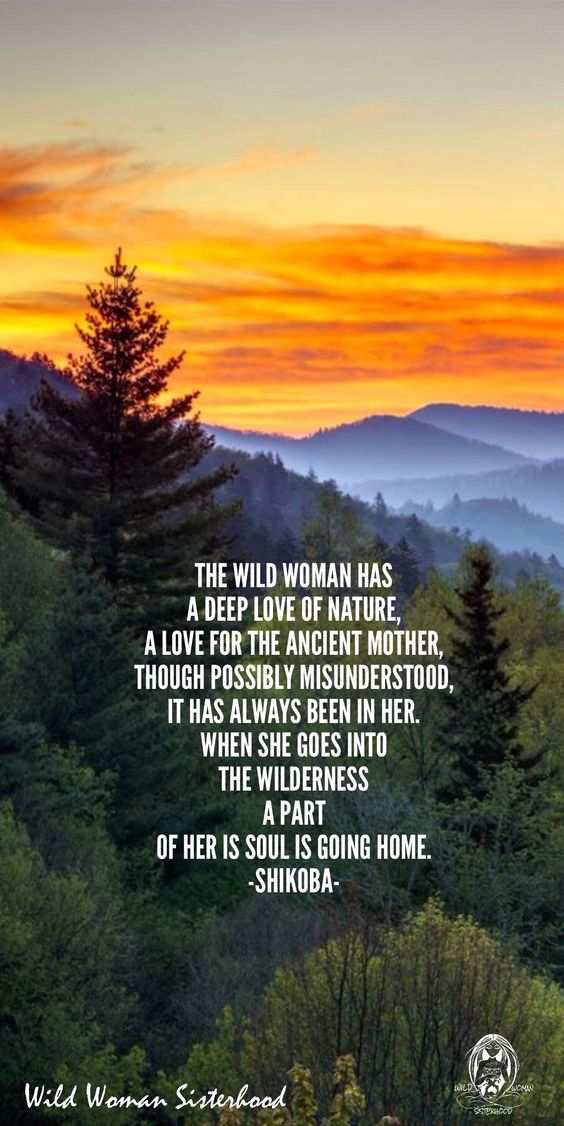 The Wild Woman has a deep love of Nature, A love for the Ancient Mother, though possibly misunderstood, it has always been in her. When she goes into the wilderness, a part of her is Soul is going home. -Shikoba-  WILD WOMAN SISTERHOOD™