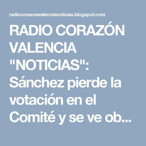 """RADIO CORAZÓN VALENCIA  """"NOTICIAS"""": Sánchez pierde la votación en el Comité y se ve ob..."""