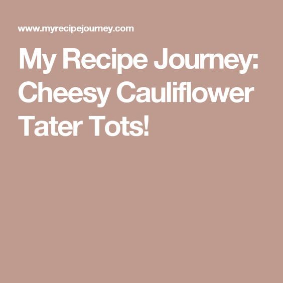 My Recipe Journey: Cheesy Cauliflower Tater Tots!