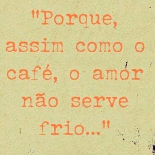 """""""Porque assim como o café, o amor não serve frio..."""""""