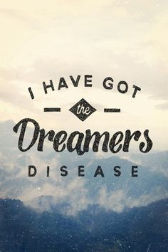 I have got the dreamers' disease: