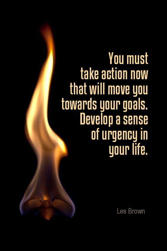 Daily Quotation for February 8, 2016 #quote #quoteoftheday - You must take action now that will move you towards your goals. Develop a sense of urgency in your life. - Les Brown