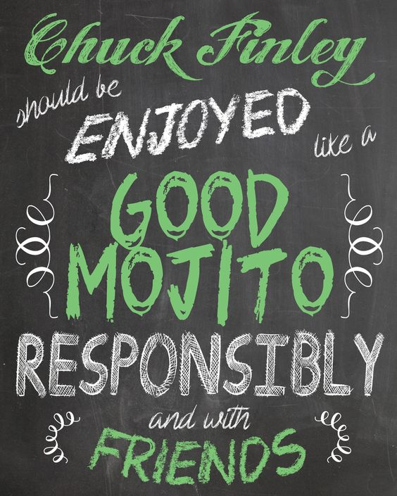 Chuck Finley should be enjoyed like a good mojito. Responsibly and with friends.