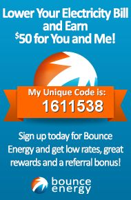 Sign up for Bounce Energy today using my unique refer-a-friend code (1611538) and we both get $50 on top of great low rates and superior rewards. You can also just follow my refer-a-friend link: http://www.bounceenergy.com/refer-a-friend/pinterest/raf/1611538.