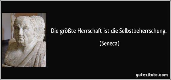 Die größte Herrschaft ist die Selbstbeherrschung. (Seneca)
