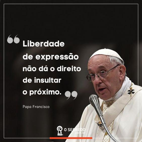 Liberdade de expressão não dá o direito de insultar o próximo.  Papa Francisco.  Acesse: www.osegredo.com.br