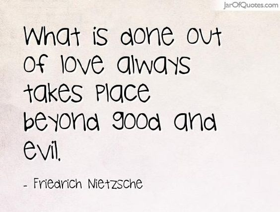 What is done out of love always takes place beyond good and evil. -Friedrich Nietzsche