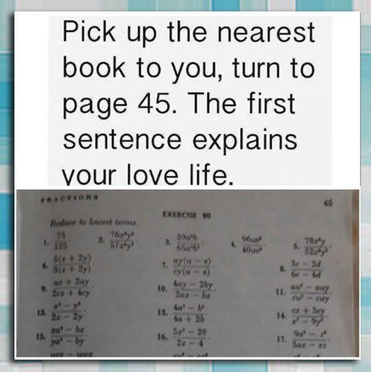 Recoge el libro mas cercano y ve a la página 45. La primer frase explica tu vida amorosa