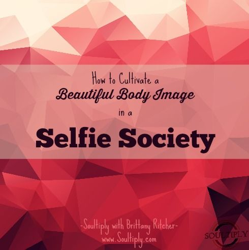 How to Cultivate a Beautiful Body Image in a Selfie Society | Soultiply with Brittany Ritcher www.Soultiply.com