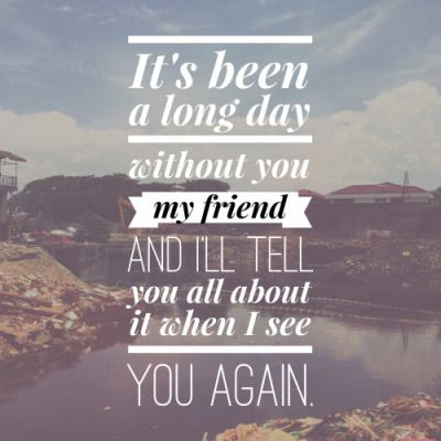 """""""It's been a long day without you my friend. And I'll tell you all about it when I see you again."""" 
