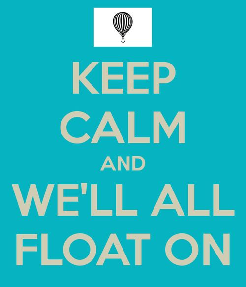 Keep Calm And We'll All Float On