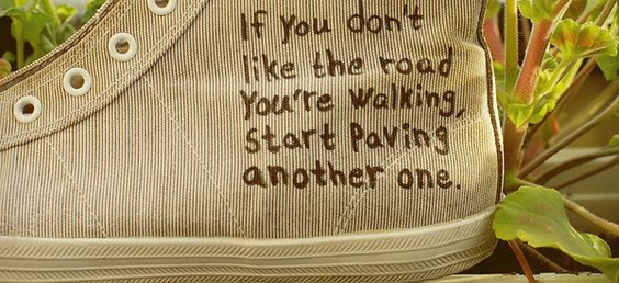 If you don't like the road you're walking, start paving another one. It may be the only chance you have to start over.