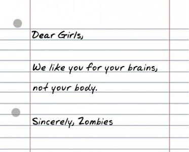 Dear Girls,    We like you for your brains, not your body.     Sincerely,  Zombies