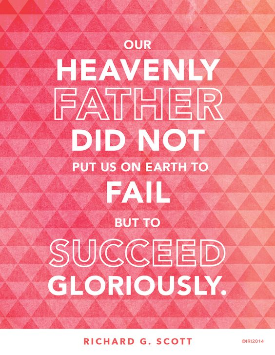 """Our Heavenly Father did not put us on the earth to fail, but to succeed gloriously!"" —Richard G. Scott:"