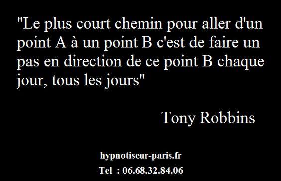 """""""Le plus sur chemin pour aller d'un point A à un point B, c'est de faire un pas en direction de ce point B, chaque jour, tous les jours"""" Tony Robbins   hypnotiseur-paris.fr  Tel : 06.68.32.84.06"""