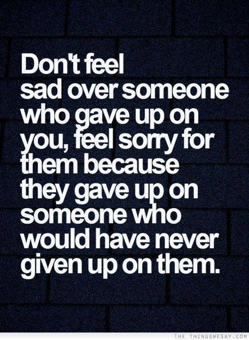 Don't feel sad over someone who gave up on you feel sorry for them because they gave up on someone who would have never given up on them: