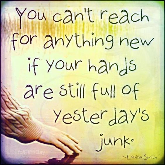 YOU CAN'T REACH FOR ANYTHING NEW IF YOUR HANDS ARE STILL FULL OF YESTERDAY'S JUNK.: Hand, Yesterday S Junk, So True, Inspirational Quotes, Quotes Sayings, Letting Go, Favorite Quotes, Yesterdays Junk, Can T Reach