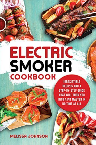 Download Pdf Electric Smoker Cookbook Irresistible Recipes And A Stepbystep Guide That Will Turn You Into A Pit Master Smoker Cookbook Wine Recipes Cookbook
