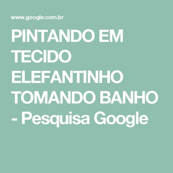 PINTANDO EM TECIDO ELEFANTINHO TOMANDO BANHO - Pesquisa Google
