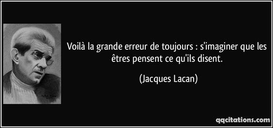 Voilà la grande erreur de toujours : s'imaginer que les êtres pensent ce qu'ils disent. (Jacques Lacan) #citations #JacquesLacan