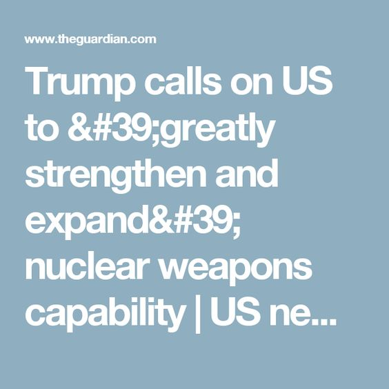 Trump calls on US to 'greatly strengthen and expand' nuclear weapons capability   US news   The Guardian