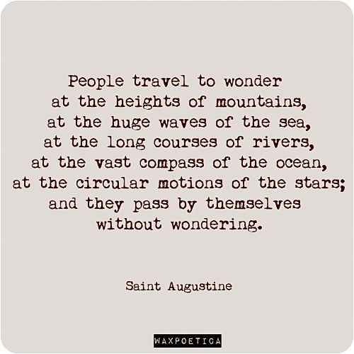People travel to wonder at the heights of mountains, at the huge waves to the sea, at the long courses of rivers, at the vast compass of the ocean, at the circular motions of the stars;and they pass by themselves without wondering. - Saint Augustine #quote