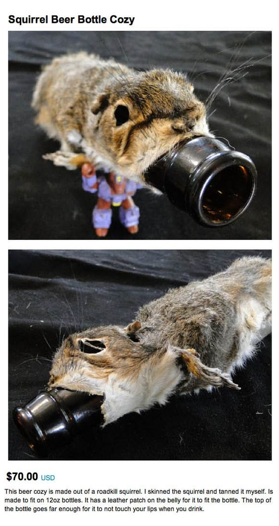 Doesn't it look like someone just killed a squirrel and forcibly shoved a beer bottle down its maw?