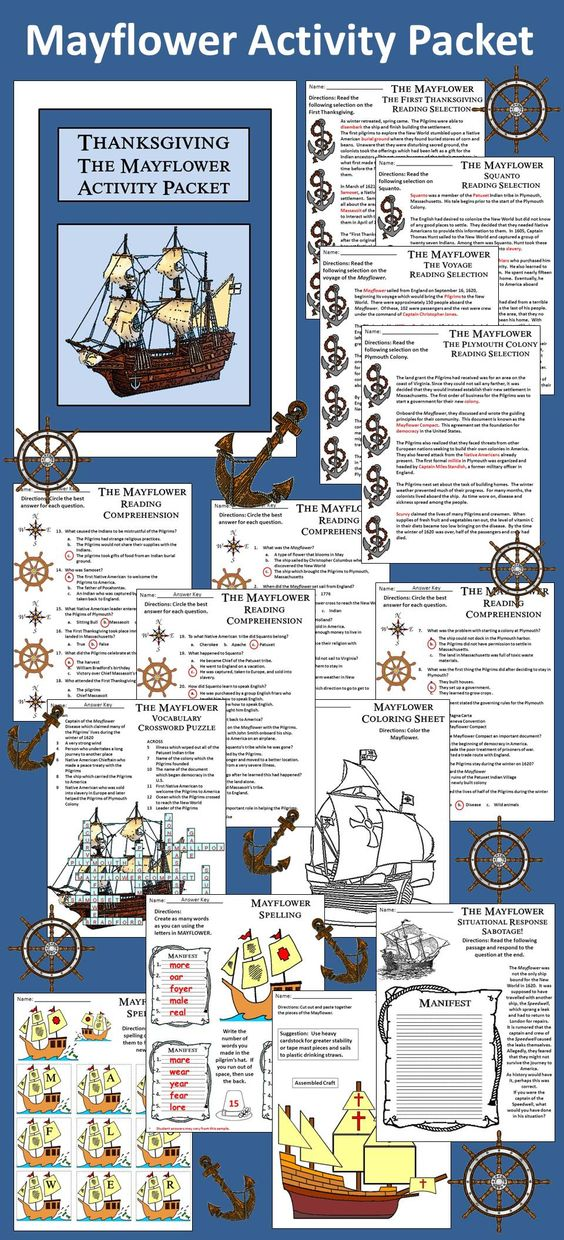 Mayflower Activity Packet: This colorful activity packet details the history of the Mayflower and the First Thanksgiving in the United States. Contents include: * Reading Selections & Comprehension Quizzes - The Voyage of the Mayflower, The Plymouth Colony and the Mayflower Compact, The First Thanksgiving, & Squanto * Crossword Puzzle * Mayflower Spelling Activity * Two Writing Exercises * Four Situational Responses * Mayflower Craft * Four Coloring Sheets * Answer Keys
