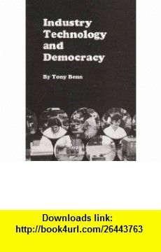 Industry, Technology and Democracy (9780901740571) Tony Benn , ISBN-10: 0901740578  , ISBN-13: 978-0901740571 ,  , tutorials , pdf , ebook , torrent , downloads , rapidshare , filesonic , hotfile , megaupload , fileserve