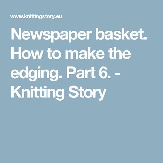 Newspaper basket. How to make the edging. Part 6. - Knitting Story