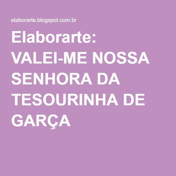 Elaborarte: VALEI-ME NOSSA SENHORA DA TESOURINHA DE GARÇA