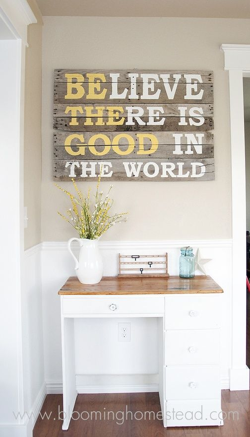 DIY Sign- Believe There is/Be The Good in the World (from http://www.bloominghomestead.com/2012/09/pallet-wood-sign.html):