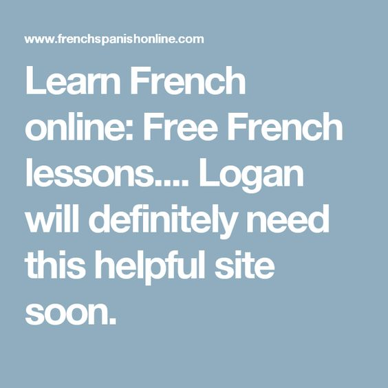 Learn French online: Free French lessons.... Logan will definitely need this helpful site soon.