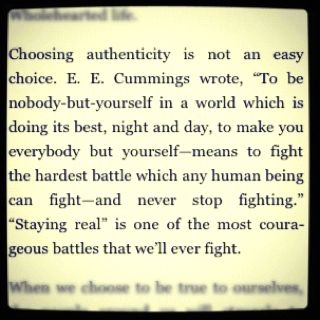 "Choosing authenticity is not an easy choice.  E. E. Cummings wrote, ""To be nobody-but-yourself in a world which is doing its best, night and day, to make you everybody but yourself-- means to fight the hardest battle which any human being can fight- and never stop fighting."" ""Staying real"" is one of the most courageous battles that we'll ever fight.:"