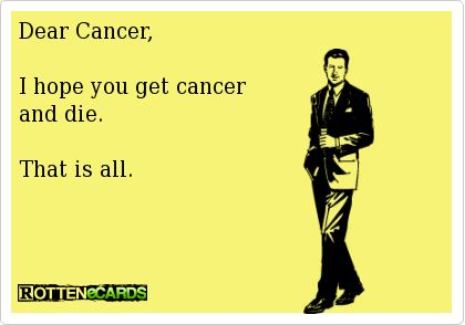 i wish cancer would get cancer and die | ... - Dear Cancer, I hope you get cancer and die. That is all: