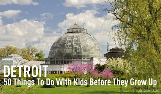 50 Things To Do With Kids Around Detroit Before They Grow Up - there are so many more things that could be added to this list...