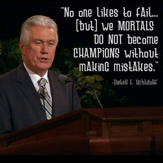 """No one likes to fail...(but) we mortals do not become champions without making mistakes."" --Dieter F. Uchtdorf:"