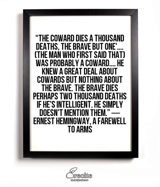 """The coward dies a thousand deaths, the brave but one'.... (The man who first said that) was probably a coward.... He knew a great deal about cowards but nothing about the brave. The brave dies perhaps two thousand deaths if he's intelligent. He simply doesn't mention them.""  ― Ernest Hemingway, A Farewell to Arms - Quote From Recite.com #RECITE #QUOTE:"
