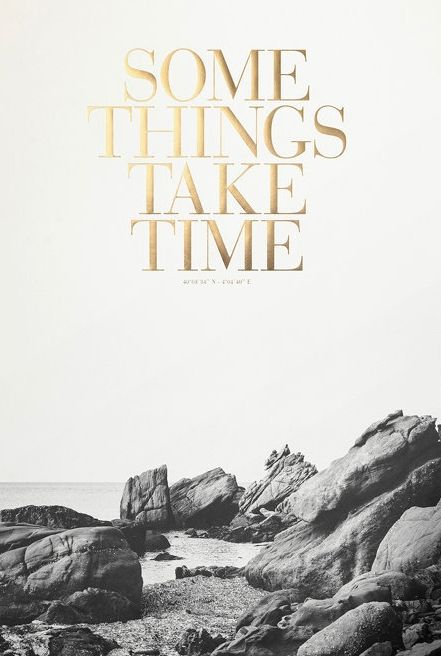 Some things take time.: