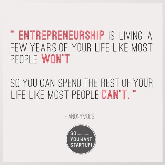 "Quote for your Monday.    ""Entrepreneurship is living a  few years of your life like most  people WON'T  ...  so you can spend the rest of  your life like most people  CAN'T.""    ANONYMOUS    http://www.facebook.com/soyouwantSTARTUP"