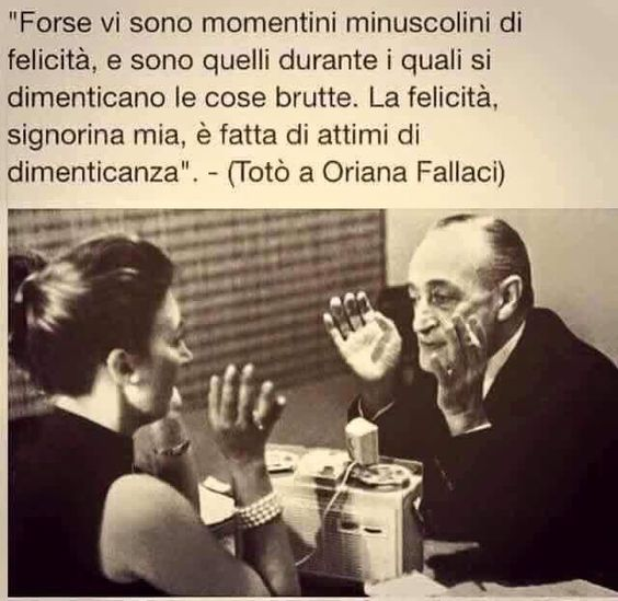 """Maybe there are miniscule moments of happiness, and it is during these one forgets the ugly things. Happiness, my dear lady, is made up of moments of forgetting."" - (Totò to Oriana Fallaci):"