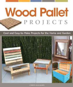 Wood Pallet Projects: Cool and Easy-to-Make Projects for the Home and Garden (Paperback)