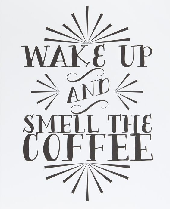 Wake up & smell the coffee.
