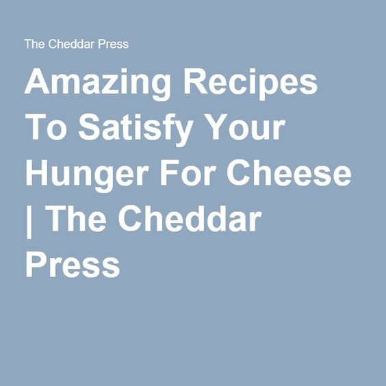 Amazing Recipes To Satisfy Your Hunger For Cheese | The Cheddar Press