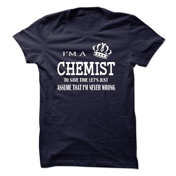 """i am  a CHEMIST - """"i am a CHEMIST, to save time lets just assume that i am never wrong """" shirt is MUST have. Show it off proudly with this tee! (Chemist Tshirts)"""
