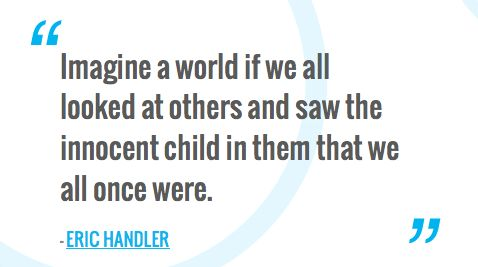 Imagine a world if we all looked at others and saw the innocent child in them that we all once were.— ERIC HANDLER