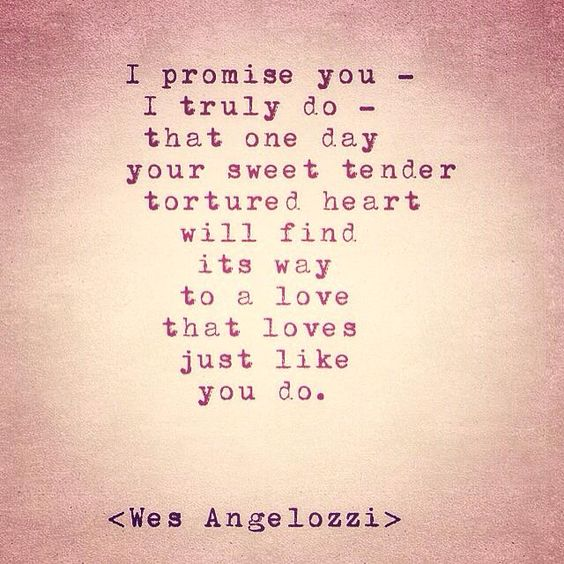 I promise you - I truly do, that one day your sweet tender tortured heart will find its way to a love that loves just like you do.